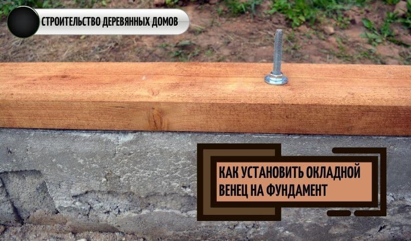 Окладной венец: как установить нижний венец на фундамент